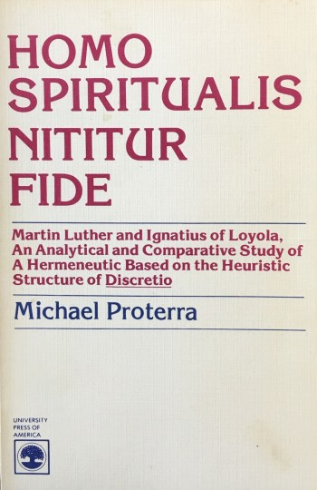 Image for Homo Spiritualis Nititur Fide: Martin Luther and Ignatius of Loyola: an analytical and comparative study of a hermeneutic based on the heuristic structure of discretio