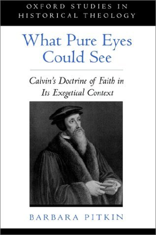 Image for What Pure Eyes Could See: Calvin's Doctrine of Faith in Its Exegetical Context (Oxford Studies in Historical Theology)