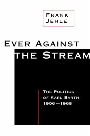 Image for Ever Against the Stream: The Politics of Karl Barth, 1906-1968