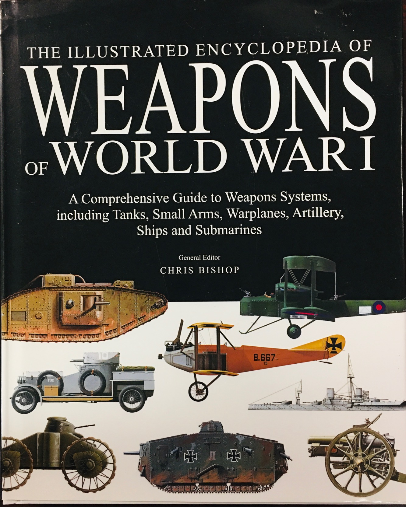 Image for The Illustrated Encyclopedia of Weapons of World War I: A Comprehensive Guide to Weapons Systems, including Tanks, Small Arms, Warplanes, Artillery, Ships and Submarines