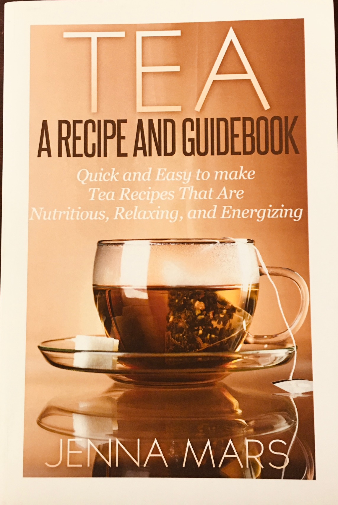 Image for Tea A Recipe and Guidebook: Quick and Easy to Make Tea Recipes That Are Nutritious, Relaxing, and Energizing