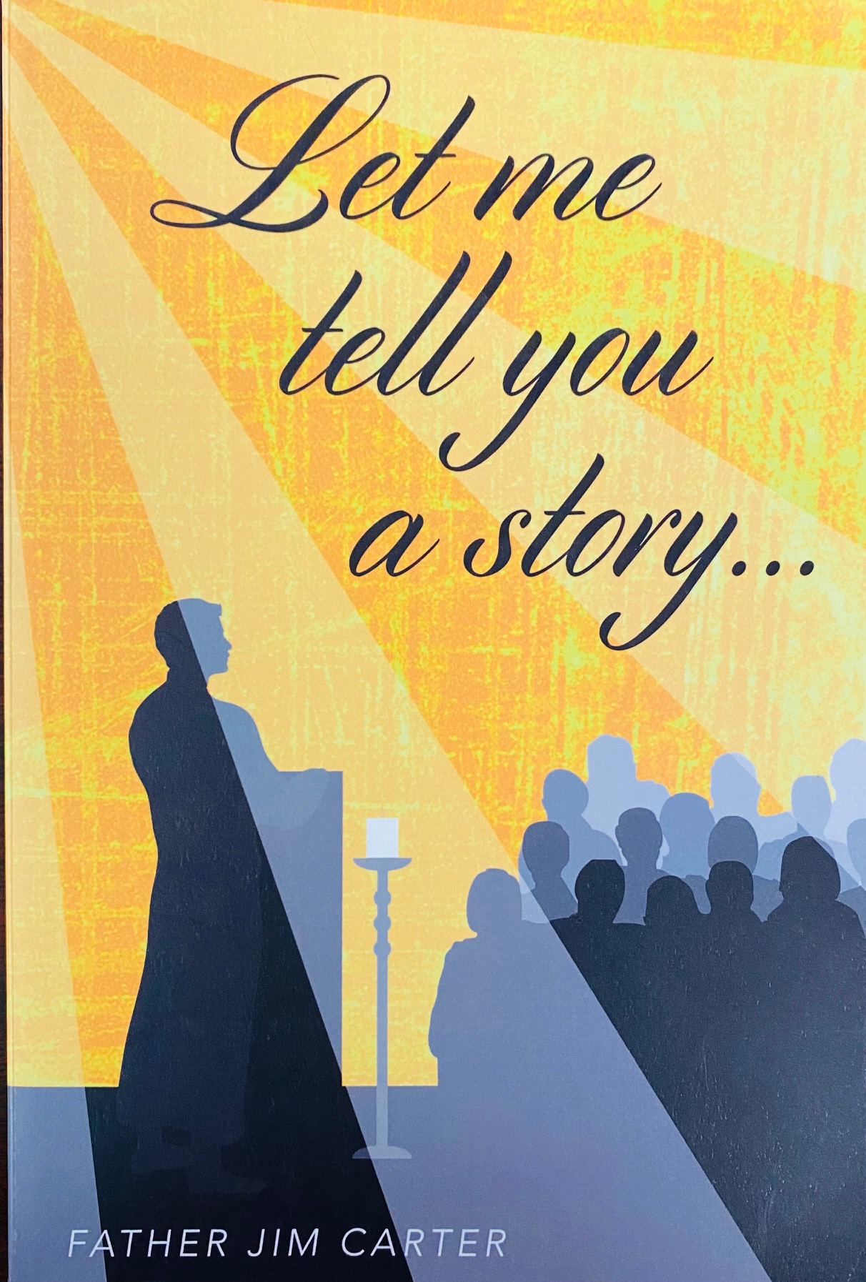 Image for Let Me Tell You a Story. . . A collection of homilies written and delivered by Father Jim Carter